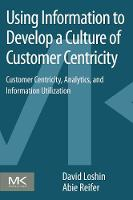 Using Information to Develop a Culture of Customer Centricity: Customer Centricity, Analytics, and Information Utilization (Paperback)