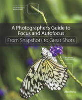 A Photographer's Guide to Focus and Autofocus: From Snapshots to Great Shots (Paperback)