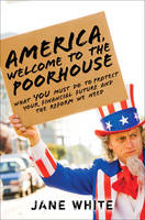 America, Welcome to the Poorhouse: What You Must Do to Protect Your Financial Future and the Reform We Need (Hardback)
