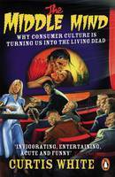 The Middle Mind: Why Consumer Culture is Turning Us into the Living Dead (Paperback)