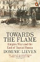 Towards the Flame: Empire, War and the End of Tsarist Russia (Paperback)