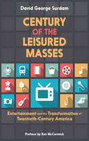 Century of the Leisured Masses: Entertainment and the Transformation of Twentieth-Century America (Hardback)