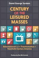 Century of the Leisured Masses: Entertainment and the Transformation of Twentieth-Century America (Paperback)