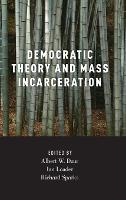 Democratic Theory and Mass Incarceration - Studies in Penal Theory and Philosophy (Hardback)