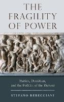 The Fragility of Power: Statius, Domitian and the Politics of the Thebaid (Hardback)