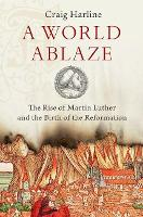 A World Ablaze: The Rise of Martin Luther and the Birth of the Reformation (Hardback)