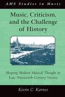 Music, Criticism, and the Challenge of History: Shaping Modern Musical Thought in Late Nineteenth-Century Vienna - AMS Studies in Music (Paperback)