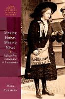 Making Noise, Making News: Suffrage Print Culture and U.S. Modernism - Oxford Studies in American Literary History (Paperback)