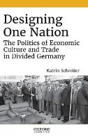 Designing One Nation: The Politics of Economic Culture and Trade in Divided Germany (Hardback)