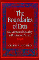 The Boundaries of Eros: Sex Crime and Sexuality in Renaissance Venice - Studies in the History of Sexuality (Hardback)