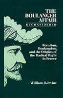 The Boulanger Affair Reconsidered: Royalism, Boulangism, and the Origins of the Radical Right in France (Hardback)