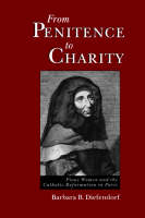 From Penitence to Charity: Pious Women and the Catholic Reformation in Paris (Paperback)