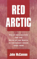 Red Arctic: Polar Exploration and the Myth of the North in the Soviet Union, 1932-1939 (Hardback)