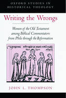 Writing the Wrongs: Women of the Old Testament among Biblical Commentators from Philo through the Reformation - Oxford Studies in Historical Theology (Hardback)