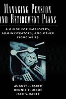 Managing Pension and Retirement Plans: A Guide for Employers, Administrators, and Other Fiduciaries (Hardback)
