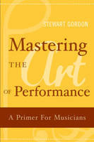 Mastering the Art of Performance: A Primer for Musicians (Hardback)