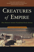 Creatures of Empire: How Domestic Animals Transformed Early America (Paperback)