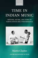 Time in Indian Music: Rhythm, Metre, and Form in North Indian Rag Performance - Oxford Monographs on Music (Paperback)