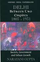 Delhi Between Two Empires, 1803-1931: Society, Government and Urban Growth (Paperback)