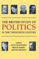 The British Study of Politics in the Twentieth Century - British Academy Centenary Monographs (Paperback)