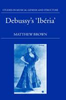 Debussy's 'Iberia' - Studies in Musical Genesis, Structure & Interpretation (Hardback)