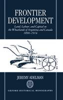 Frontier Development: Land, Labour, and Capital on the Wheatlands of Argentina and Canada 1890-1914 - Oxford Historical Monographs (Hardback)