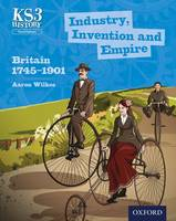 Key Stage 3 History by Aaron Wilkes: Industry, Invention and Empire: Britain 1745-1901 Student Book - Key Stage 3 History by Aaron Wilkes (Paperback)