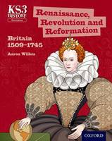 Key Stage 3 History by Aaron Wilkes: Renaissance, Revolution and Reformation: Britain 1509-1745 Student Book - Key Stage 3 History by Aaron Wilkes (Paperback)
