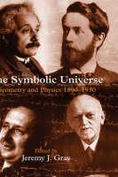 The Symbolic Universe: Geometry and Physics 1890-1930 (Hardback)