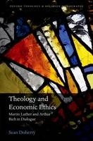 Theology and Economic Ethics: Martin Luther and Arthur Rich in Dialogue - Oxford Theology and Religion Monographs (Hardback)