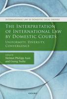 The Interpretation of International Law by Domestic Courts: Uniformity, Diversity, Convergence - International Law and Domestic Legal Orders (Hardback)