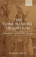 The Conciliarist Tradition: Constitutionalism in the Catholic Church 1300-1870 (Hardback)
