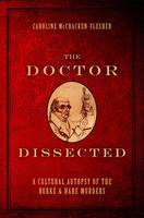 The Doctor Dissected: A Cultural Autopsy of the Burke and Hare Murders (Hardback)