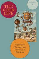 The Good Life: Unifying the Philosophy and Psychology of Well-Being (Hardback)