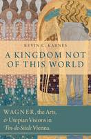 A Kingdom Not of This World: Wagner, the Arts, and Utopian Visions in Fin-de-Siecle Vienna (Hardback)