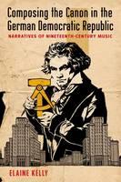 Composing the Canon in the German Democratic Republic: Narratives of Nineteenth-Century Music (Hardback)