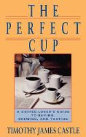 The Perfect Cup: A Coffee Lover's Guide To Buying, Brewing, And Tasting (Paperback)