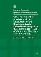Consolidated List of Provisions of the Resolutions of the House Relating to Expenditure Charged to Estimate for House of Commons: Members as at 1 April 2013, First Report of Session 2012-13, Report, Together with Formal Minutes - House of Commons Papers (Paperback)