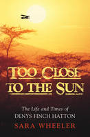 Too Close To The Sun: The Life and Times of Denys Finch Hatton (Hardback)