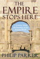 The Empire Stops Here: A Journey along the Frontiers of the Roman World (Hardback)