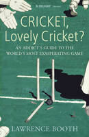 Cricket, Lovely Cricket?: An Addict's Guide to the World's Most Exasperating Game (Paperback)