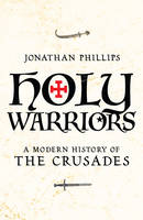Holy Warriors: A Modern History of the Crusades (Hardback)