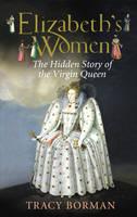 Elizabeths Women The Hidden Story of the Virgin Queen