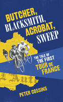 Butcher, Blacksmith, Acrobat, Sweep: The Tale of the First Tour de France (Hardback)