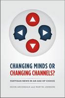 CHANGING MINDS OR CHANGING CHANNELS? - PARTISANNEWS IN AN AGE OF CHOICE - Chicago Studies in American Politics (CHUP) (Paperback)