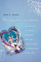Blessing Same-sex Unions: The Perils of Queer Romance and the Confusions of Christian Marriage (Paperback)