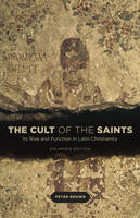 The Cult of the Saints: Its Rise and Function in Latin Christianity, Enlarged Edition (Paperback)