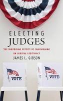 Electing Judges: The Surprising Effects of Campaigning on Judicial Legitimacy - Chicago Studies in American Politics (Hardback)