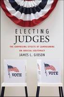 Electing Judges: The Surprising Effects of Campaigning on Judicial Legitimacy - Chicago Studies in American Politics (CHUP) (Paperback)