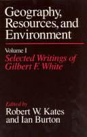Geography, Resources and Environment: Selected Writings Ed.R.W.Kates & I.Burton v. 1 (Hardback)